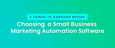 3 Things to Consider Before Choosing a Small Business Marketing Automation Software